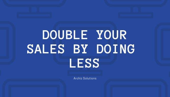 How To double your SALES By Doing Less