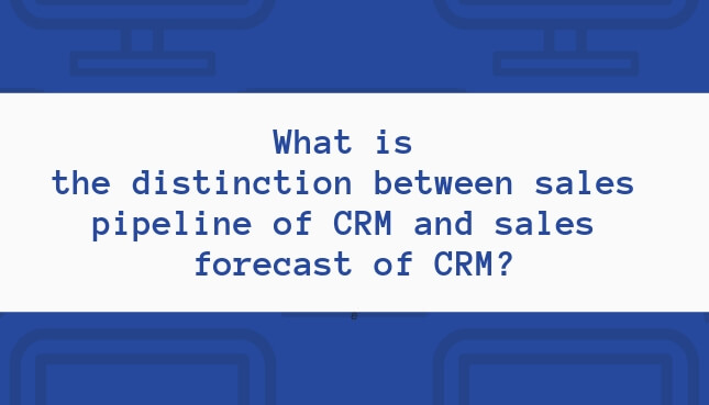 What is thedistinctionbetween sales pipeline of CRM and sales forecast of CRM